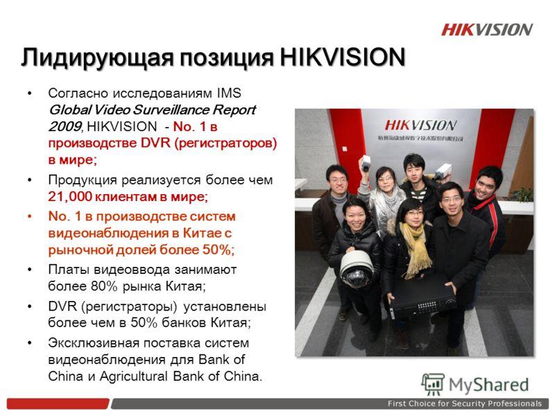 Лидирующая позиция HIKVISION Согласно исследованиям IMS Global Video Surveillance Report 2009, HIKVISION - No. 1 в производстве DVR (регистраторов) в мире; Продукция реализуется более чем 21,000 клиентам в мире; No. 1 в производстве систем видеонаблю