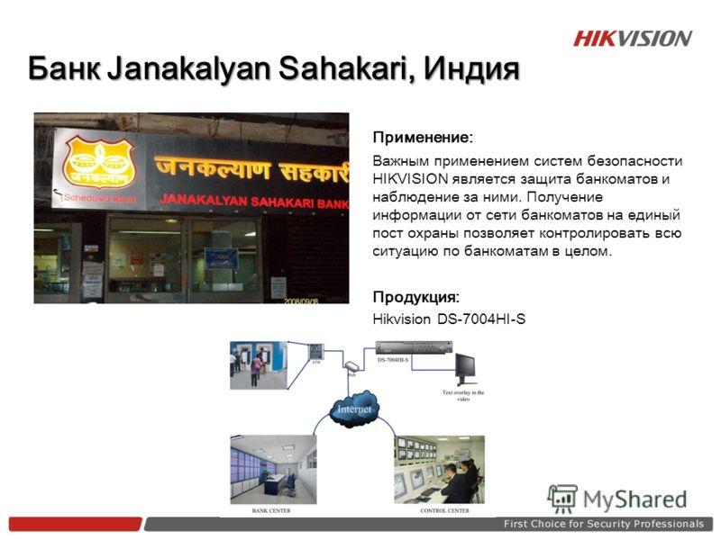 Банк Janakalyan Sahakari, Индия Применение: Важным применением систем безопасности HIKVISION является защита банкоматов и наблюдение за ними. Получение информации от сети банкоматов на единый пост охраны позволяет контролировать всю ситуацию по банко