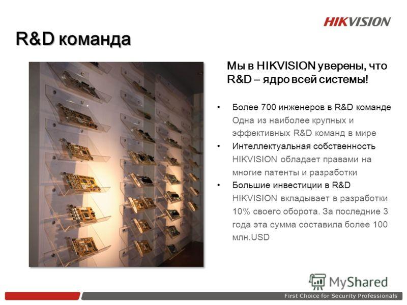 Мы в HIKVISION уверены, что R&D – ядро всей системы! Более 700 инженеров в R&D команде Одна из наиболее крупных и эффективных R&D команд в мире Инте л лектуальная собственность HIKVISION обладает правами на многие патенты и разработки Большие инвести