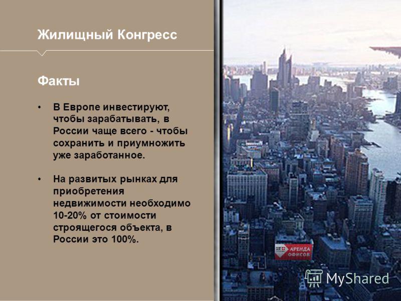 Жилищный Конгресс Факты В Европе инвестируют, чтобы зарабатывать, в России чаще всего - чтобы сохранить и приумножить уже заработанное. На развитых рынках для приобретения недвижимости необходимо 10-20% от стоимости строящегося объекта, в России это