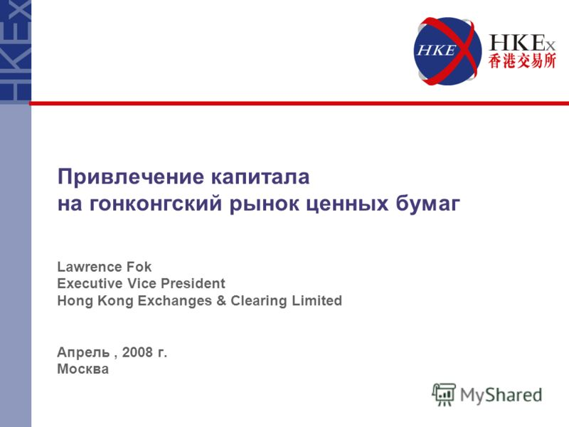 Привлечение капитала на гонконгский рынок ценных бумаг Lawrence Fok Executive Vice President Hong Kong Exchanges & Clearing Limited Апрель, 2008 г. Москва
