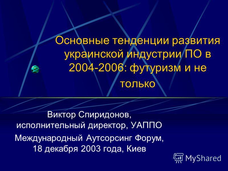 Основные тенденции развития украинской индустрии ПО в 2004-2006: футуризм и не только Виктор Спиридонов, исполнительный директор, УАППО Международный Аутсорсинг Форум, 18 декабря 2003 года, Киев