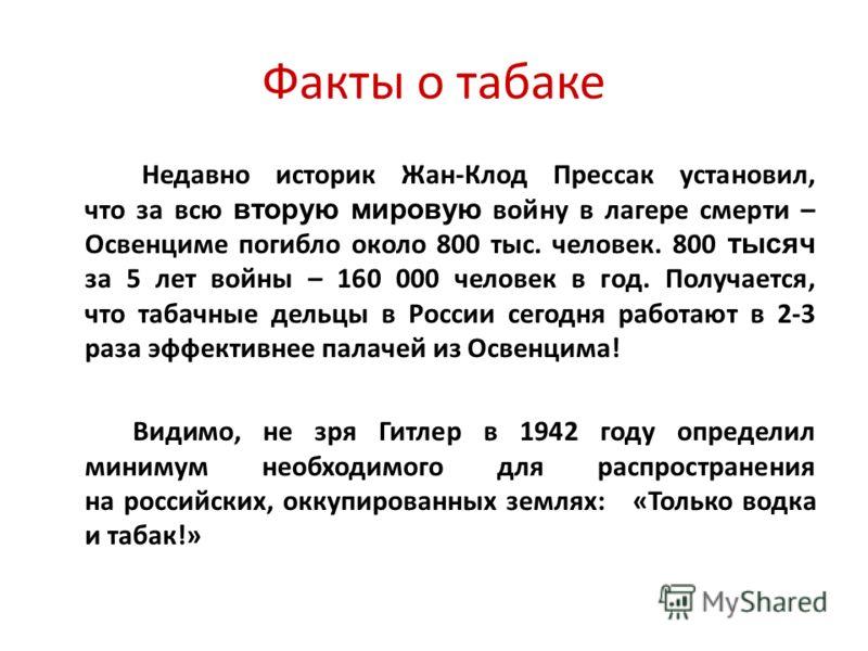 Факты о табаке Недавно историк Жан-Клод Прессак установил, что за всю вторую мировую войну в лагере смерти – Освенциме погибло около 800 тыс. человек. 800 тысяч за 5 лет войны – 160 000 человек в год. Получается, что табачные дельцы в России сегодня