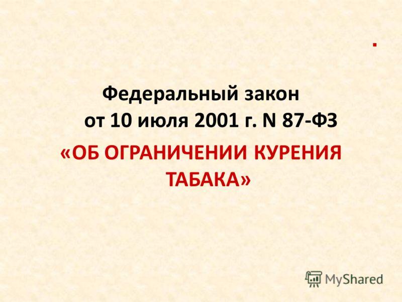 . Федеральный закон от 10 июля 2001 г. N 87-ФЗ «ОБ ОГРАНИЧЕНИИ КУРЕНИЯ ТАБАКА»
