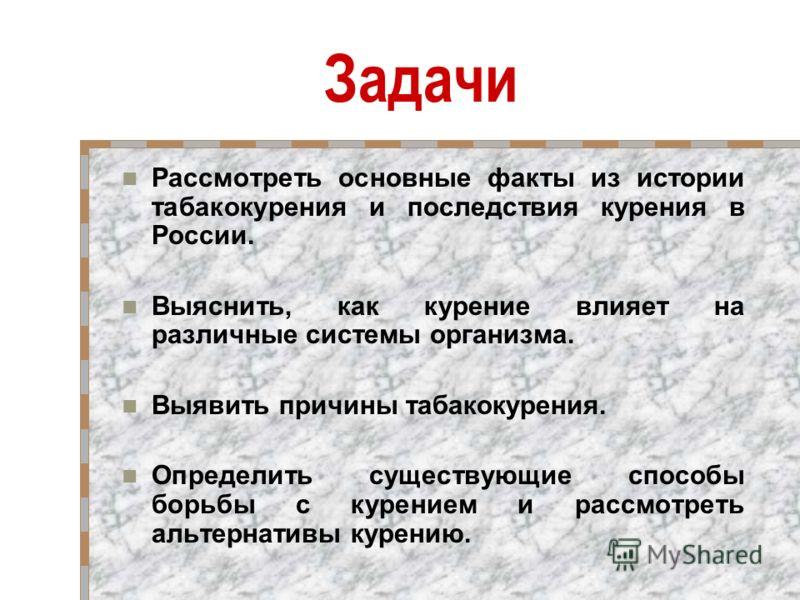 Задачи Рассмотреть основные факты из истории табакокурения и последствия курения в России. Выяснить, как курение влияет на различные системы организма. Выявить причины табакокурения. Определить существующие способы борьбы с курением и рассмотреть аль