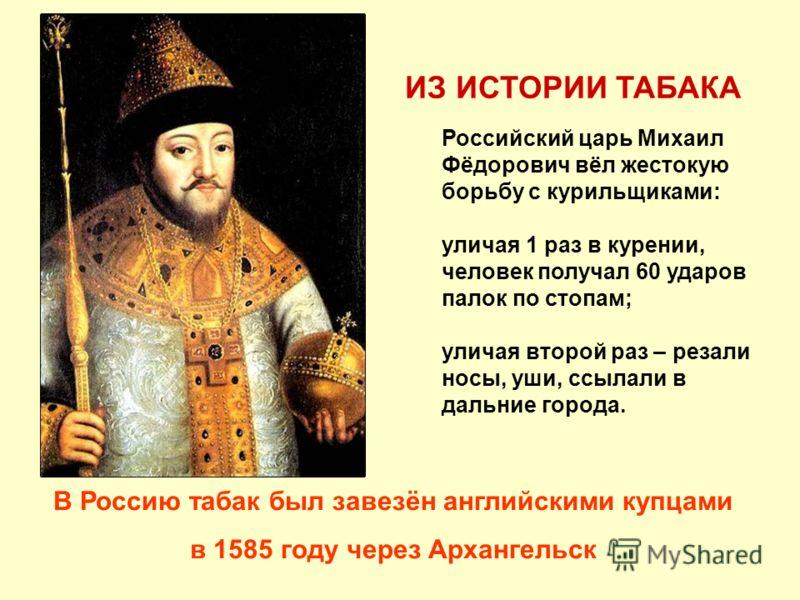 Российский царь Михаил Фёдорович вёл жестокую борьбу с курильщиками: уличая 1 раз в курении, человек получал 60 ударов палок по стопам; уличая второй раз – резали носы, уши, ссылали в дальние города. В Россию табак был завезён английскими купцами в 1