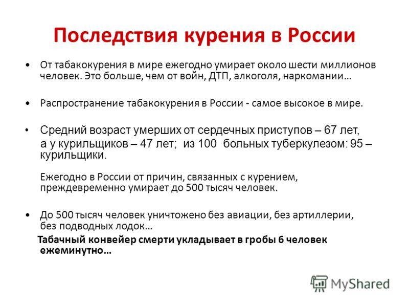 Последствия курения в России От табакокурения в мире ежегодно умирает около шести миллионов человек. Это больше, чем от войн, ДТП, алкоголя, наркомании… Распространение табакокурения в России - самое высокое в мире. Средний возраст умерших от сердечн