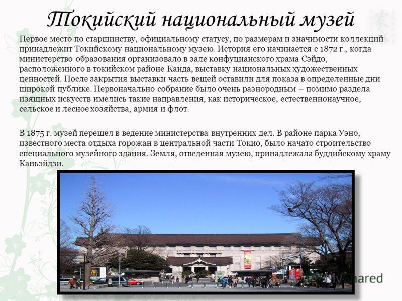 Токийский национальный музей Первое место по старшинству, официальному статусу, по размерам и значимости коллекций принадлежит Токийскому национальному музею. История его начинается с 1872 г., когда министерство образования организовало в зале конфуц