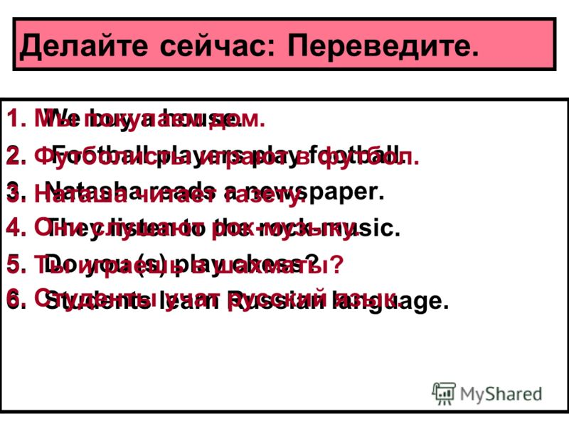 Делайте сейчас: Переведите. 1.We buy a house. 2. Football players play football. 3.Natasha reads a newspaper. 4.They listen to the rock-music. 5.Do you (s) play chess? 6.Students learn Russian language. 1. Мы покупаем дом. 2. Футболисты играют в футб