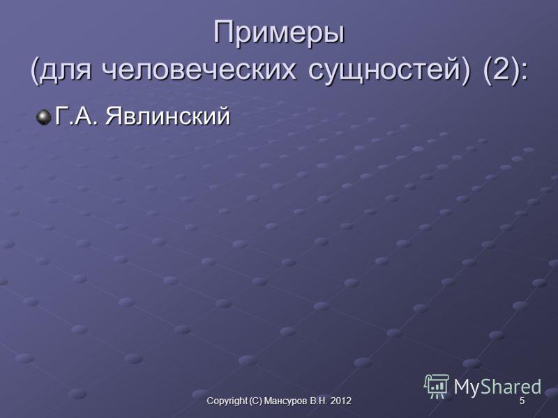 5Copyright (C) Мансуров В.Н. 2012 Примеры (для человеческих сущностей) (2): Г.А. Явлинский