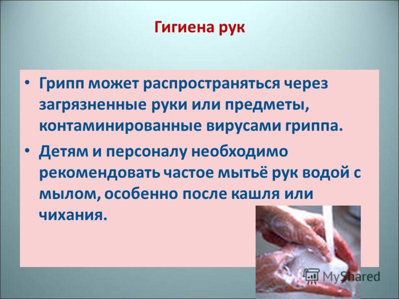 Гигиена рук Грипп может распространяться через загрязненные руки или предметы, контаминированные вирусами гриппа. Детям и персоналу необходимо рекомендовать частое мытьё рук водой с мылом, особенно после кашля или чихания.