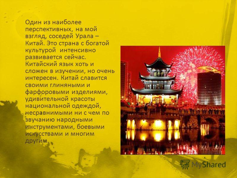 Один из наиболее перспективных, на мой взгляд, соседей Урала – Китай. Это страна с богатой культурой интенсивно развивается сейчас. Китайский язык хоть и сложен в изучении, но очень интересен. Китай славится своими глиняными и фарфоровыми изделиями,