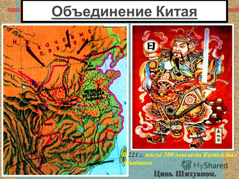 Объединение Китая В 221 г. после 200 лет войн Китай был объединен Цинь Шихуаном.