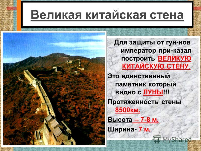 Великая китайская стена Для защиты от гун-нов император при-казал построить ВЕЛИКУЮ КИТАЙСКУЮ СТЕНУ. Это единственный памятник который видно с ЛУНЫ!!! Протяженность стены 8500км. Высота – 7-8 м. Ширина- 7 м.