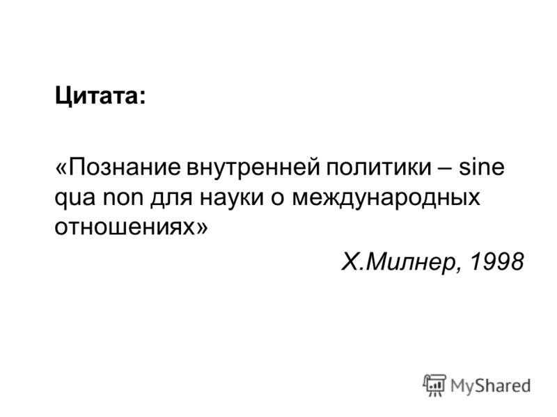 Цитата: «Познание внутренней политики – sine qua non для науки о международных отношениях» Х.Милнер, 1998