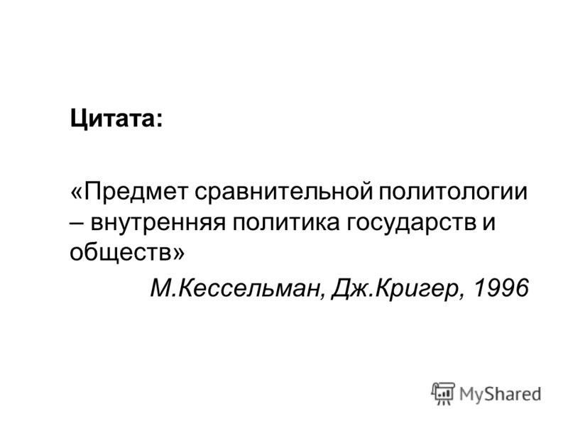 Цитата: «Предмет сравнительной политологии – внутренняя политика государств и обществ» М.Кессельман, Дж.Кригер, 1996