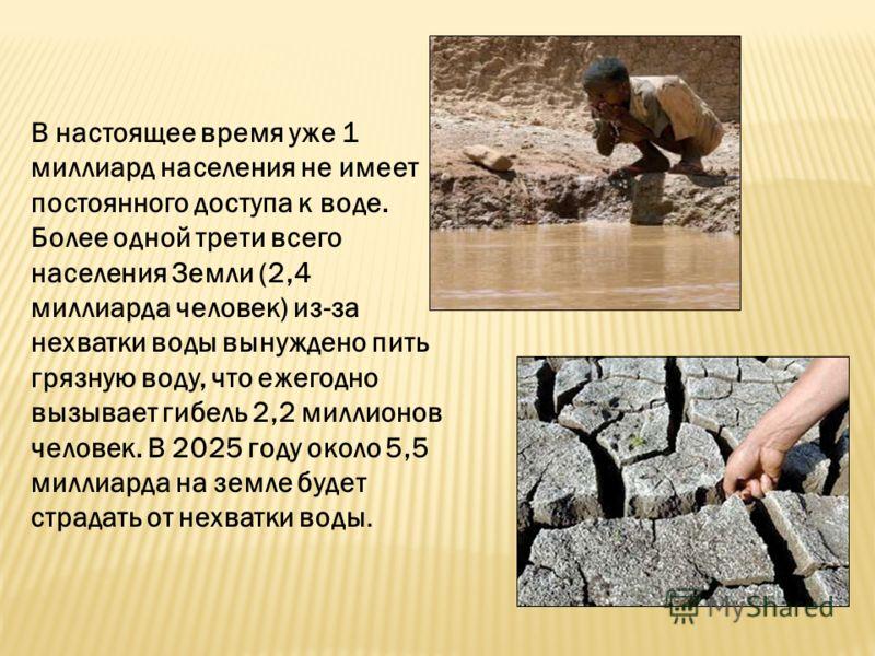 В настоящее время уже 1 миллиард населения не имеет постоянного доступа к воде. Более одной трети всего населения Земли (2,4 миллиарда человек) из-за нехватки воды вынуждено пить грязную воду, что ежегодно вызывает гибель 2,2 миллионов человек. В 202