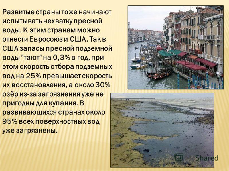 Развитые страны тоже начинают испытывать нехватку пресной воды. К этим странам можно отнести Евросоюз и США. Так в США запасы пресной подземной воды