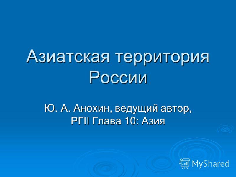 Азиатская территория России Ю. А. Анохин, ведущий автор, РГII Глава 10: Азия