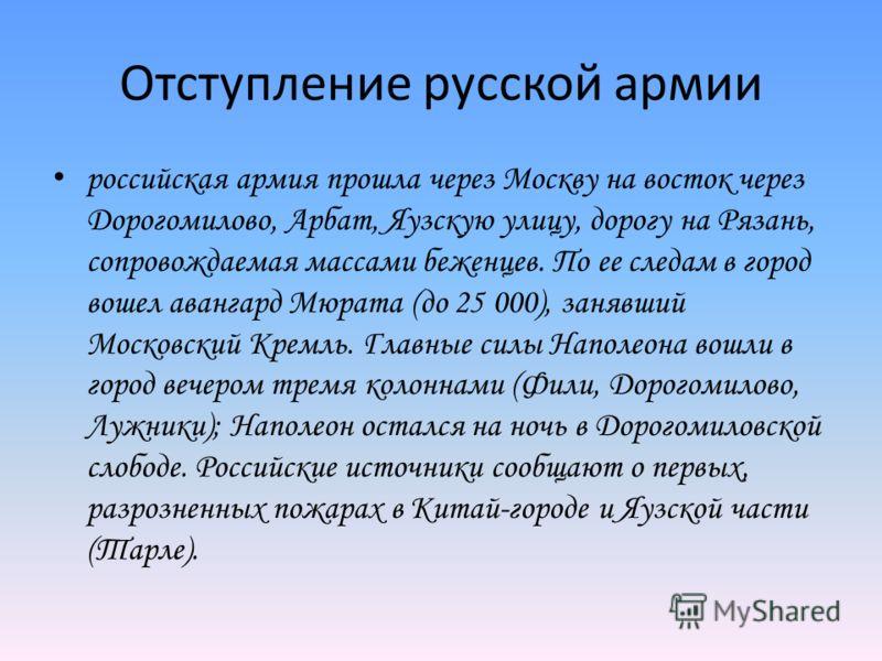 Отступление русской армии российская армия прошла через Москву на восток через Дорогомилово, Арбат, Яузскую улицу, дорогу на Рязань, сопровождаемая массами беженцев. По ее следам в город вошел авангард Мюрата (до 25 000), занявший Московский Кремль.