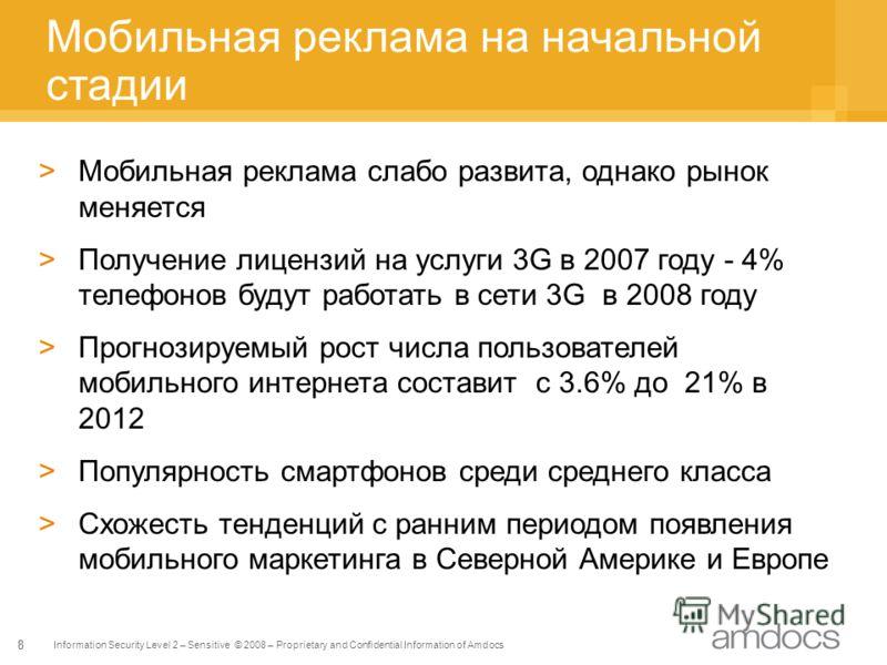 Information Security Level 2 – Sensitive © 2008 – Proprietary and Confidential Information of Amdocs 8 Мобильная реклама на начальной стадии >Мобильная реклама слабо развита, однако рынок меняется >Получение лицензий на услуги 3G в 2007 году - 4% тел
