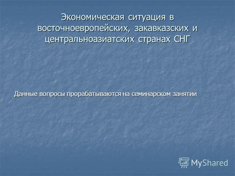 Экономическая ситуация в восточноевропейских, закавказских и центральноазиатских странах СНГ Данные вопросы прорабатываются на семинарском занятии