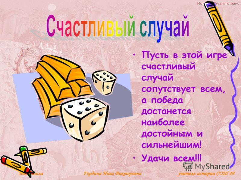 Пусть в этой игре счастливый случай сопутствует всем, а победа достанется наиболее достойным и сильнейшим! Удачи всем!!!