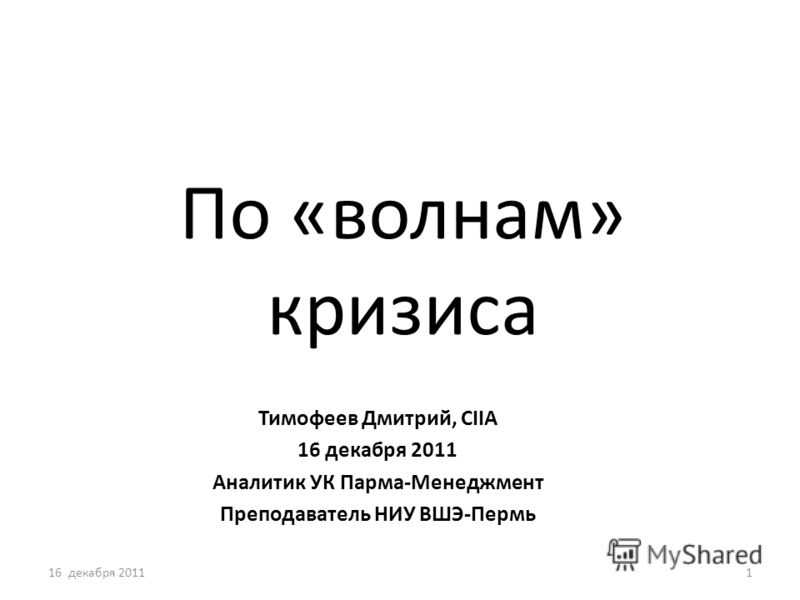 По «волнам» кризиса Тимофеев Дмитрий, CIIA 16 декабря 2011 Аналитик УК Парма-Менеджмент Преподаватель НИУ ВШЭ-Пермь 16 декабря 20111