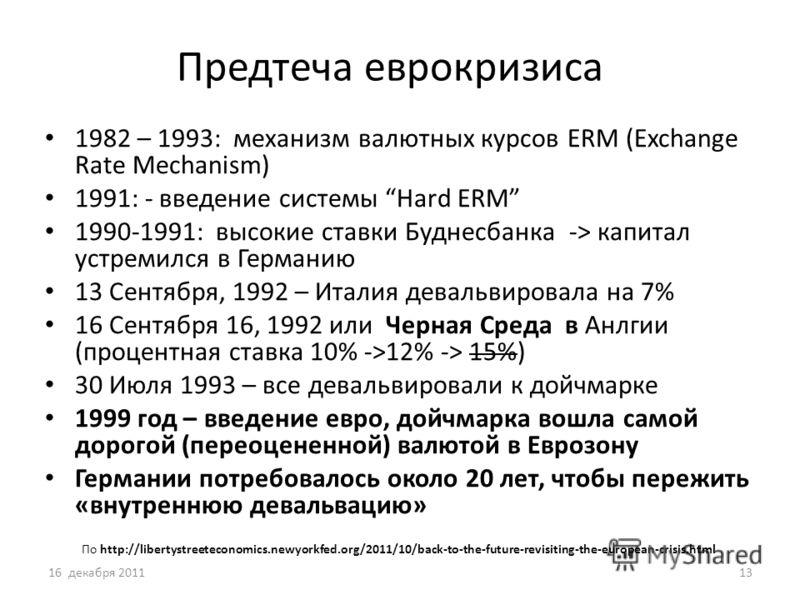 Предтеча еврокризиса 1982 – 1993: механизм валютных курсов ERM (Exchange Rate Mechanism) 1991: - введение системы Hard ERM 1990-1991: высокие ставки Буднесбанка -> капитал устремился в Германию 13 Сентября, 1992 – Италия девальвировала на 7% 16 Сентя