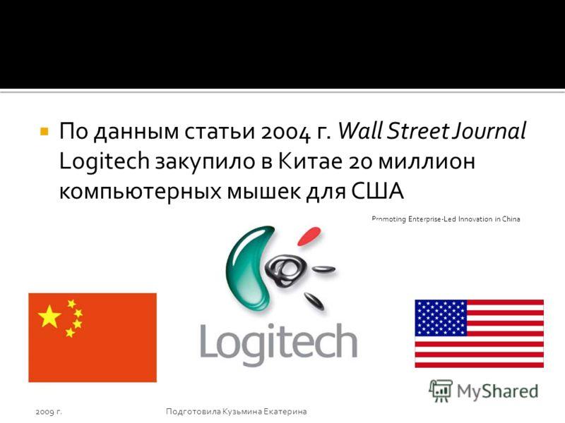 По данным статьи 2004 г. Wall Street Journal Logitech закупило в Китае 20 миллион компьютерных мышек для США 2009 г.Подготовила Кузьмина Екатерина Promoting Enterprise-Led Innovation in China