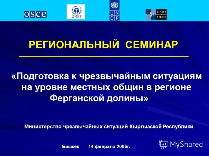 РЕГИОНАЛЬНЫЙ СЕМИНАР «Подготовка к чрезвычайным ситуациям на уровне местных общин в регионе Ферганской долины» Бишкек 14 февраля 2006г. Министерство чрезвычайных ситуаций Кыргызской Республики
