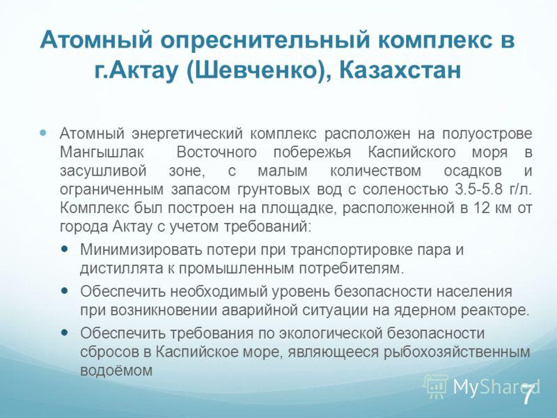 Атомный опреснительный комплекс в г.Актау (Шевченко), Казахстан Атомный энергетический комплекс расположен на полуострове Мангышлак Восточного побережья Каспийского моря в засушливой зоне, с малым количеством осадков и ограниченным запасом грунтовых