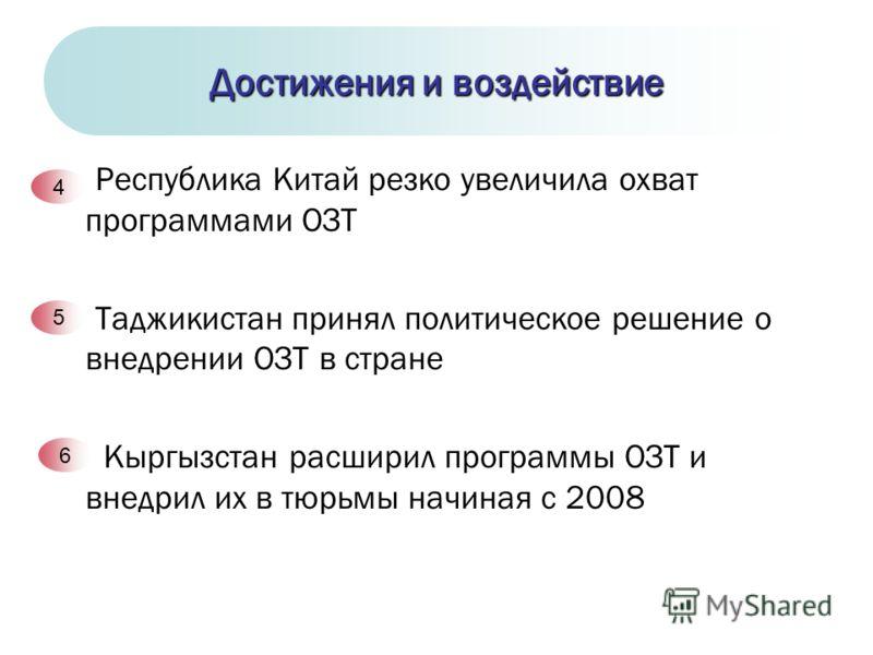 Республика Китай резко увеличила охват программами ОЗТ Таджикистан принял политическое решение о внедрении ОЗТ в стране Кыргызстан расширил программы ОЗТ и внедрил их в тюрьмы начиная с 2008 Достижения и воздействие 4 5 6