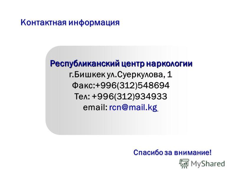 Контактная информация Республиканский центр наркологии г.Бишкек ул.Суеркулова, 1 Факс:+996(312)548694 Тел: +996(312)934933 email: rcn@mail.kg Спасибо за внимание!