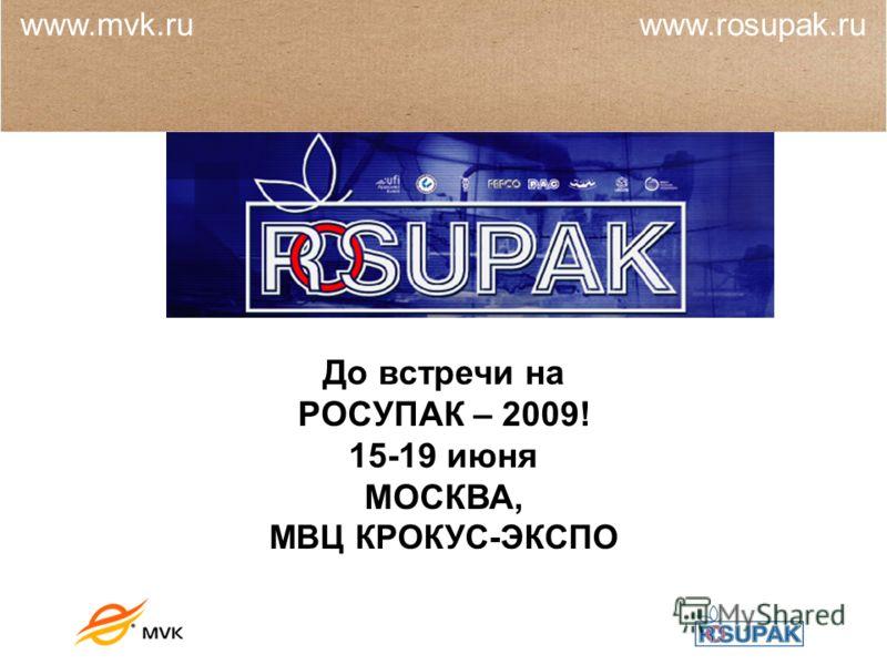 До встречи на РОСУПАК – 2009! 15-19 июня МОСКВА, МВЦ КРОКУС-ЭКСПО www.mvk.ru www.rosupak.ru