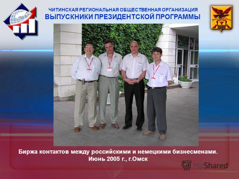 ЧИТИНСКАЯ РЕГИОНАЛЬНАЯ ОБЩЕСТВЕННАЯ ОРГАНИЗАЦИЯ ВЫПУСКНИКИ ПРЕЗИДЕНТСКОЙ ПРОГРАММЫ Биржа контактов между российскими и немецкими бизнесменами. Июнь 2005 г., г.Омск