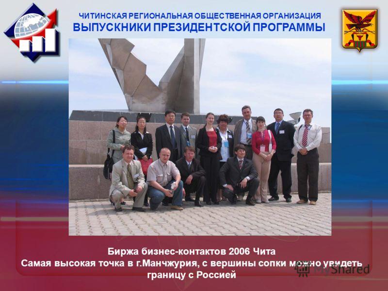 Биржа бизнес-контактов 2006 Чита Самая высокая точка в г.Манчжурия, с вершины сопки можно увидеть границу с Россией ЧИТИНСКАЯ РЕГИОНАЛЬНАЯ ОБЩЕСТВЕННАЯ ОРГАНИЗАЦИЯ ВЫПУСКНИКИ ПРЕЗИДЕНТСКОЙ ПРОГРАММЫ