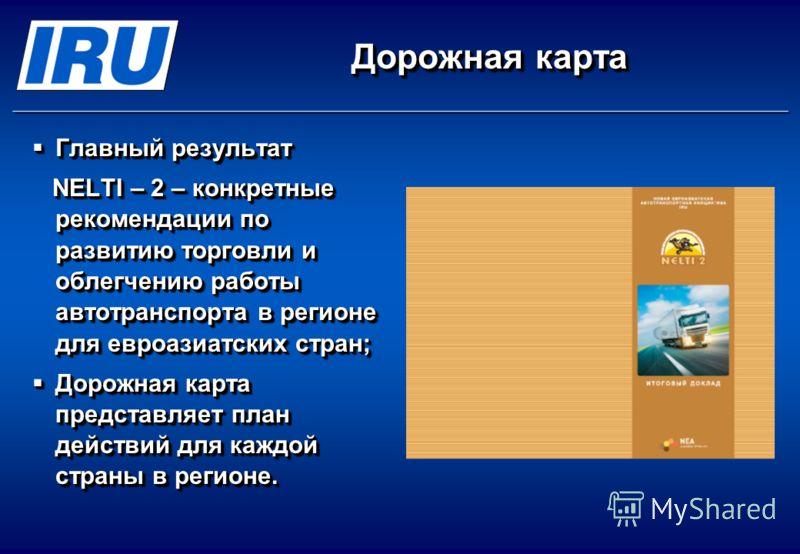 Дорожная карта Главный результат Главный результат NELTI – 2 – конкретные рекомендации по развитию торговли и облегчению работы автотранспорта в регионе для евроазиатских стран; NELTI – 2 – конкретные рекомендации по развитию торговли и облегчению ра