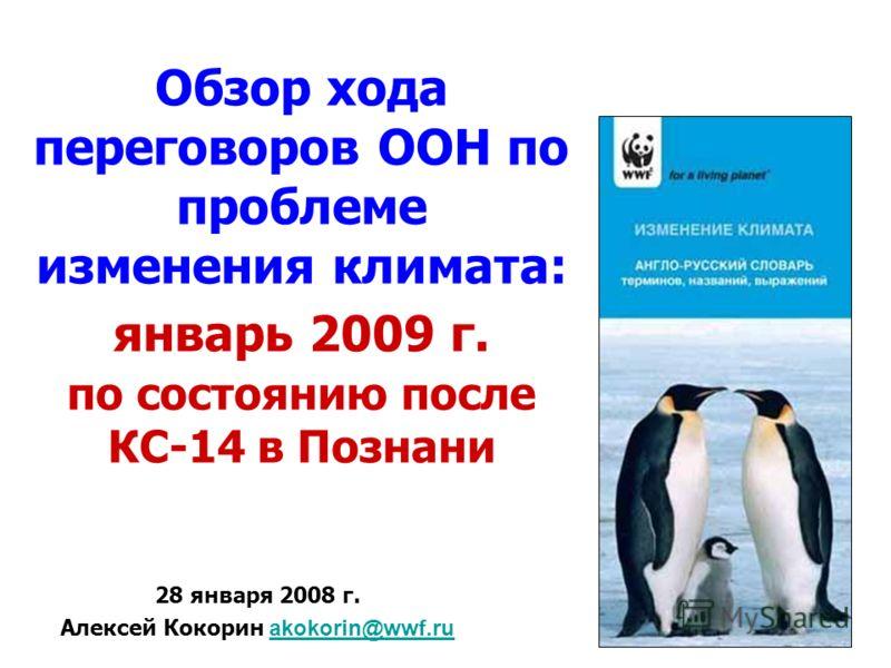 Обзор хода переговоров ООН по проблеме изменения климата: январь 2009 г. по состоянию после КС-14 в Познани 28 января 2008 г. Алексей Кокорин akokorin@wwf.ruakokorin@wwf.ru