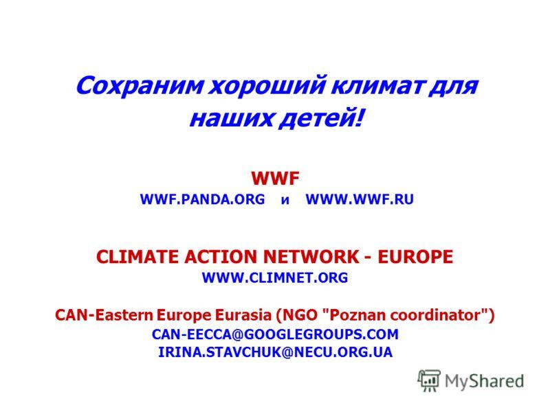 Сохраним хороший климат для наших детей! WWF WWF.PANDA.ORG и WWW.WWF.RU CLIMATE ACTION NETWORK - EUROPE WWW.CLIMNET.ORG CAN-Eastern Europe Eurasia (NGO Poznan coordinator) CAN-EECCA@GOOGLEGROUPS.COM IRINA.STAVCHUK@NECU.ORG.UA