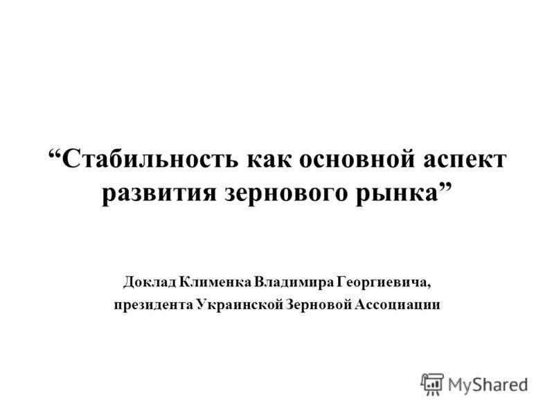 Стабильность как основной аспект развития зернового рынка Доклад Клименка Владимира Георгиевича, президента Украинской Зерновой Ассоциации