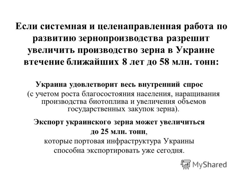 Если системная и целенаправленная работа по развитию зернопроизводства разрешит увеличить производство зерна в Украине втечение ближайших 8 лет до 58 млн. тонн: Украина удовлетворит весь внутренний спрос (с учетом роста благосостояния населения, нара