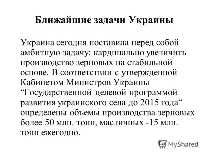 Ближайшие задачи Украины Украина сегодня поставила перед собой амбитную задачу: кардинально увеличить производство зерновых на стабильной основе. В соответствии с утвержденной Кабинетом Министров Украины Государственной целевой программой развития ук
