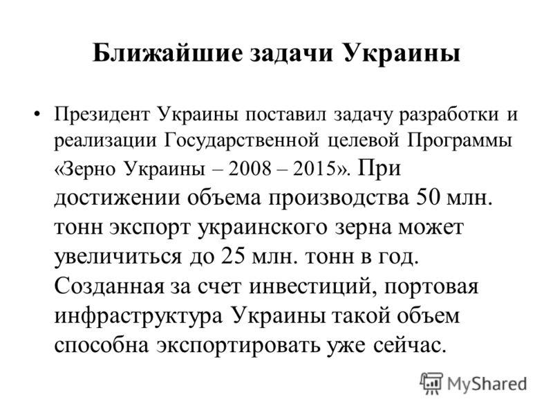 Ближайшие задачи Украины Президент Украины поставил задачу разработки и реализации Государственной целевой Программы «Зерно Украины – 2008 – 2015». При достижении объема производства 50 млн. тонн экспорт украинского зерна может увеличиться до 25 млн.