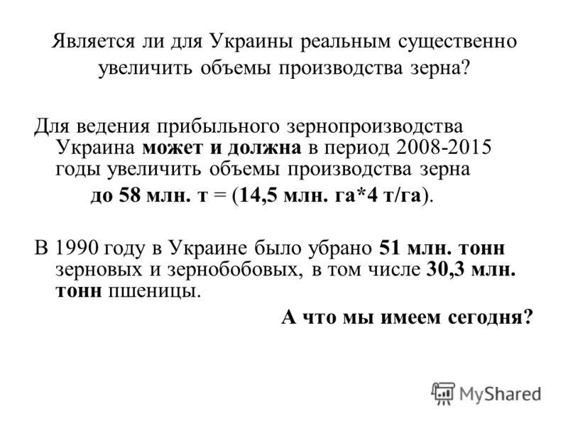Является ли для Украины реальным существенно увеличить объемы производства зерна? Для ведения прибыльного зернопроизводства Украина может и должна в период 2008-2015 годы увеличить объемы производства зерна до 58 млн. т = (14,5 млн. га*4 т/га). В 199