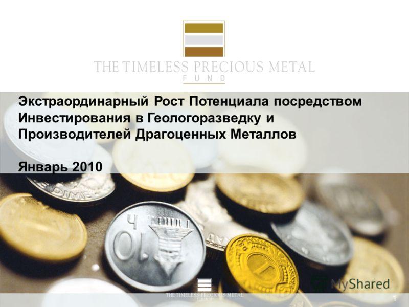 1 Экстраординарный Рост Потенциала посредством Инвестирования в Геологоразведку и Производителей Драгоценных Металлов Январь 2010