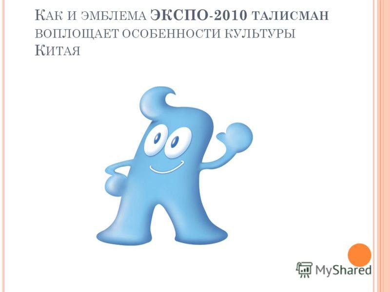 К АК И ЭМБЛЕМА ЭКСПО - 2010 ТАЛИСМАН ВОПЛОЩАЕТ ОСОБЕННОСТИ КУЛЬТУРЫ К ИТАЯ