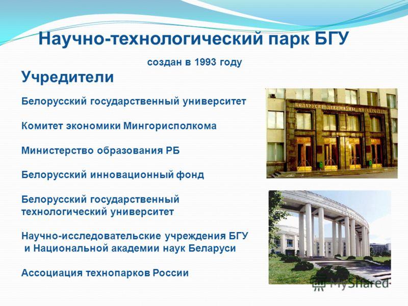 Научно-технологический парк БГУ создан в 1993 году Учредители Белорусский государственный университет Комитет экономики Мингорисполкома Министерство образования РБ Белорусский инновационный фонд Белорусский государственный технологический университет