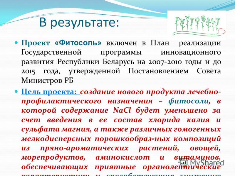 Проект «Фитосоль» включен в План реализации Государственной программы инновационного развития Республики Беларусь на 2007-2010 годы и до 2015 года, утвержденной Постановлением Совета Министров РБ Цель проекта: создание нового продукта лечебно- профил