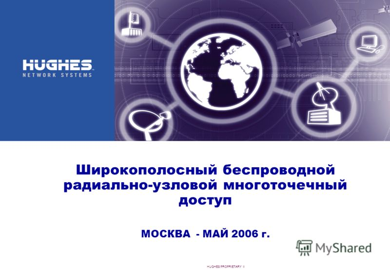 HUGHES PROPRIETARY II Широкополосный беспроводной радиально-узловой многоточечный доступ МОСКВА - МАЙ 2006 г.